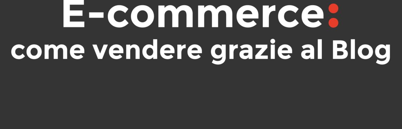 E-commerce: come vendere grazie al Blog
